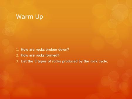 Warm Up 1.How are rocks broken down? 2.How are rocks formed? 3.List the 3 types of rocks produced by the rock cycle.