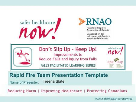Www.saferhealthcarenow.ca Rapid Fire Team Presentation Template Name of Presenter: Treena Slate.