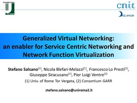 Generalized Virtual Networking: an enabler for Service Centric Networking and Network Function Virtualization Stefano Salsano (1), Nicola Blefari-Melazzi.