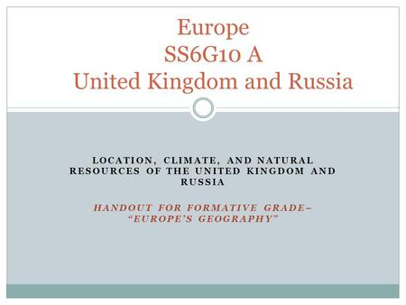 "LOCATION, CLIMATE, AND NATURAL RESOURCES OF THE UNITED KINGDOM AND RUSSIA HANDOUT FOR FORMATIVE GRADE– ""EUROPE'S GEOGRAPHY"" Europe SS6G10 A United Kingdom."