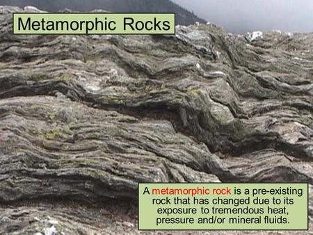 Metamorphic Rocks A metamorphic rock is a pre-existing rock that has changed due to its exposure to tremendous heat, pressure and/or mineral fluids.