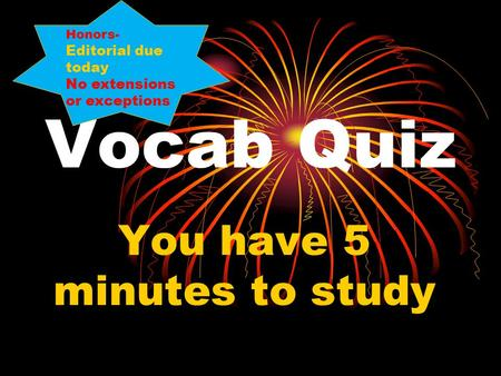 Vocab Quiz You have 5 minutes to study Honors- Editorial due today No extensions or exceptions.