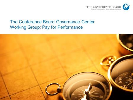 Www.conferenceboard.org © 2013 The Conference Board, Inc. | 1 The Conference Board Governance Center Working Group: Pay for Performance.