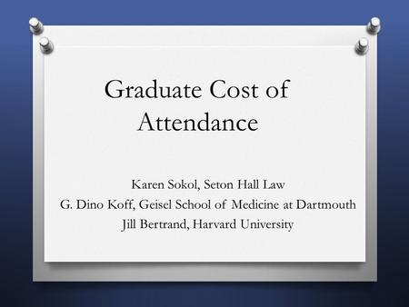 Graduate Cost of Attendance Karen Sokol, Seton Hall Law G. Dino Koff, Geisel School of Medicine at Dartmouth Jill Bertrand, Harvard University.