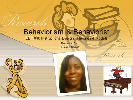 Behaviorism & Behaviorist EDT 610 Instructional Design : Theories & Models Presented By: Latressia Barnett.