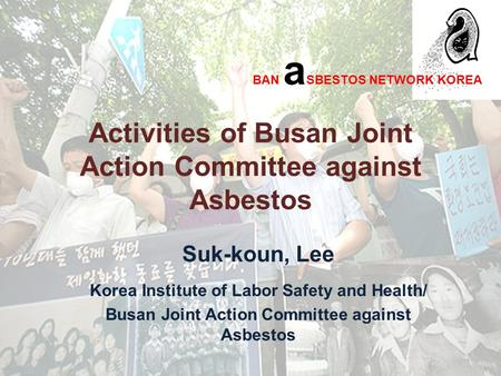 Activities of Busan Joint Action Committee against Asbestos Suk-koun, Lee Korea Institute of Labor Safety and Health/ Busan Joint Action Committee against.