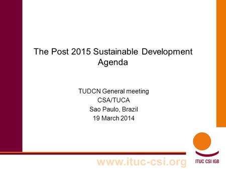 Www.ituc-csi.org The Post 2015 Sustainable Development Agenda TUDCN General meeting CSA/TUCA Sao Paulo, Brazil 19 March 2014.