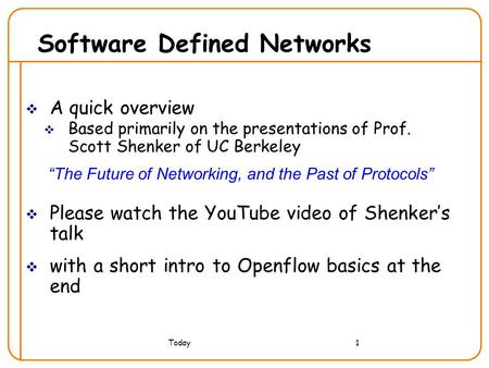 "Today1 Software Defined Networks  A quick overview  Based primarily on the presentations of Prof. Scott Shenker of UC Berkeley ""The Future of Networking,"