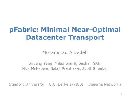 PFabric: Minimal Near-Optimal Datacenter Transport Mohammad Alizadeh Shuang Yang, Milad Sharif, Sachin Katti, Nick McKeown, Balaji Prabhakar, Scott Shenker.