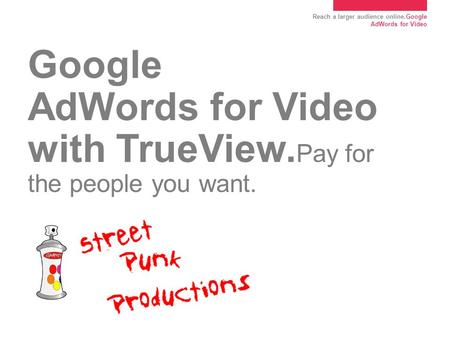 Reach a larger audience online.Google AdWords for Video Google AdWords for Video with TrueView. Pay for the people you want.