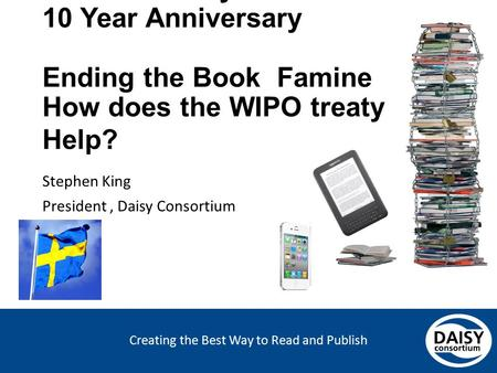 Creating the Best Way to Read and Publish Swedish Daisy Consortium 10 Year Anniversary Ending the Book Famine How does the WIPO treaty Help? Stephen King.