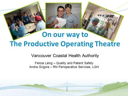 1 On our way to The Productive Operating Theatre Vancouver Coastal Health Authority Felicia Laing – Quality and Patient Safety Andra Grigore – RN Perioperative.