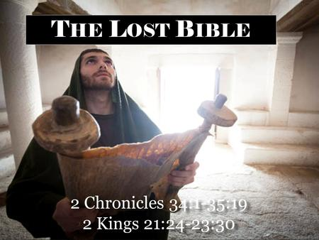 2 Chronicles 34:1-35:19 2 Kings 21:24-23:30 2 Chronicles 34:1-35:19 2 Kings 21:24-23:30 T HE L OST B IBLE.