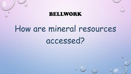 BELLWORK How are mineral resources accessed?. MINING OF MINERALS.