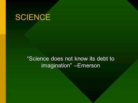 "SCIENCE ""Science does not know its debt to imagination"" –Emerson."