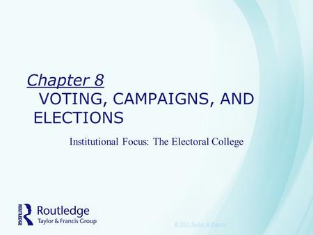 Chapter 8 VOTING, CAMPAIGNS, AND ELECTIONS Institutional Focus: The Electoral College © 2011 Taylor & Francis.