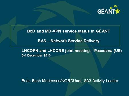 BoD and MD-VPN service status in GÉANT SA3 – Network Service Delivery LHCOPN and LHCONE joint meeting – Pasadena (US) 3-4 December 2013 Brian Bach Mortensen/NORDUnet,