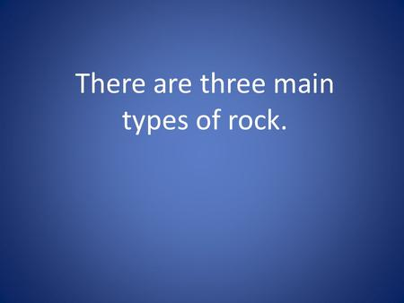 There are three main types of rock.. The first is igneous. Igneous means fire. There are two categories of igneous rocks: intrusive and extrusive.