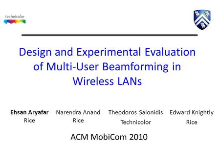Design and Experimental Evaluation of Multi-User Beamforming in Wireless LANs Theodoros Salonidis Technicolor ACM MobiCom 2010 Edward Knightly Rice Narendra.