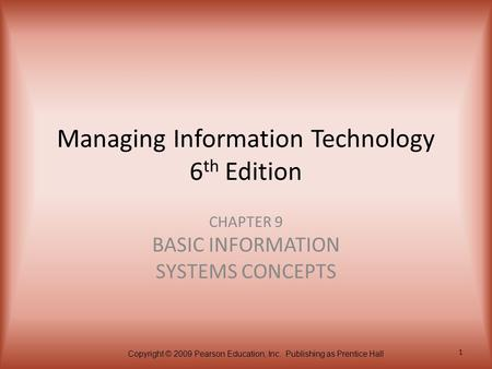 Copyright © 2009 Pearson Education, Inc. Publishing as Prentice Hall 1 Managing Information Technology 6 th Edition CHAPTER 9 BASIC INFORMATION SYSTEMS.