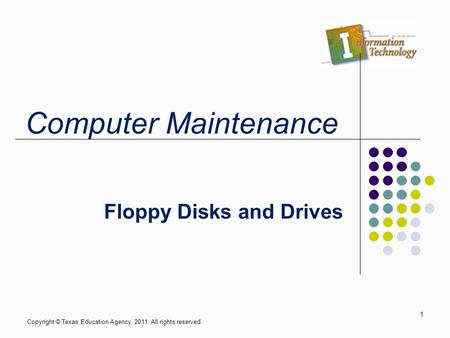 Floppy Disks and Drives Copyright © Texas Education Agency, 2011. All rights reserved. 1 Computer Maintenance.