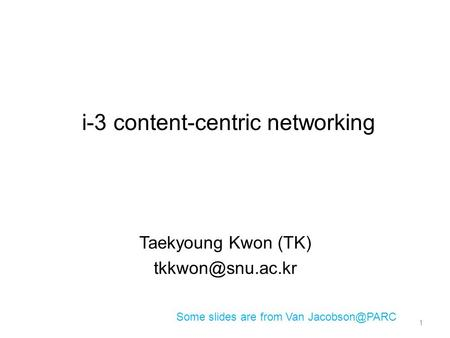 I-3 content-centric networking Taekyoung Kwon (TK) Some slides are from Van 1.
