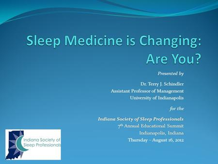 Presented by Dr. Terry J. Schindler Assistant Professor of Management University of Indianapolis for the Indiana Society of Sleep ProfessionalsIndiana.