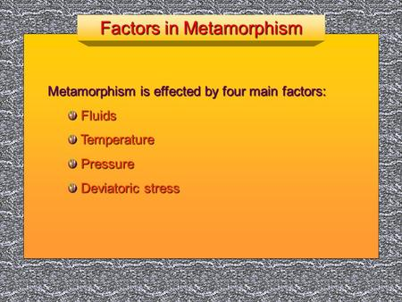 Factors in Metamorphism Metamorphism is effected by four main factors: Fluids Fluids Temperature Temperature Pressure Pressure Deviatoric stress Deviatoric.