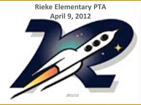 Rieke Elementary PTA April 9, 2012 2011/12. 2 March 2012 – Agenda Membership Update Unit in Good Standing Report Finance Report – 2012/13 Preliminary.