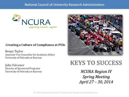 KEYS TO SUCCESS NCURA Region IV Spring Meeting April 27 – 30, 2014 © 2014 National Council of University Research Administrators National Council of University.