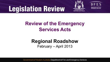 Consultation and Development of a new Emergency Services Act Michelle Smith 4 November 2012 WA Fire and Emergency Services Conference 2012 Review of the.