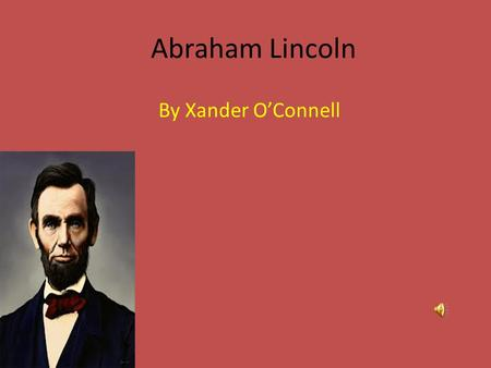 Abraham Lincoln By Xander O'Connell Childhood. First I will talk about his Childhood. Abraham Lincoln existed on February 12, 1809 born in Hardin County,