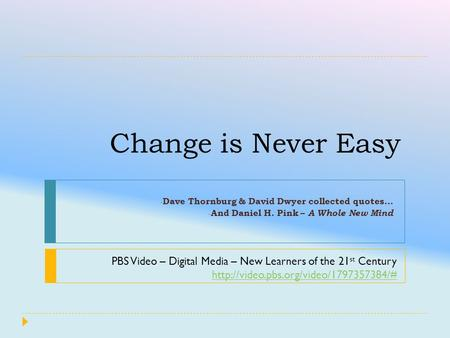 Change is Never Easy - Dave Thornburg & David Dwyer collected quotes… - And Daniel H. Pink – A Whole New Mind PBS Video – Digital Media – New Learners.