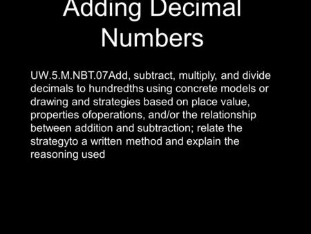 Adding Decimal Numbers UW.5.M.NBT.07Add, subtract, multiply, and divide decimals to hundredths using concrete models or drawing and strategies based on.