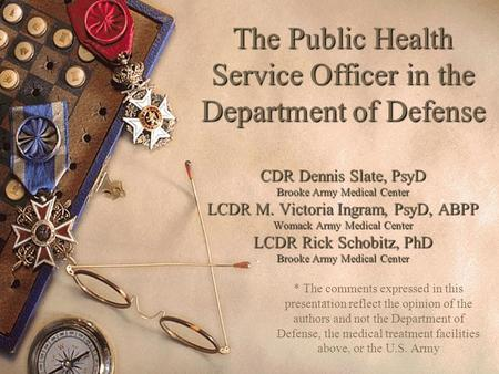 The Public Health Service Officer in the Department of Defense CDR Dennis Slate, PsyD Brooke Army Medical Center LCDR M. Victoria Ingram, PsyD, ABPP Womack.