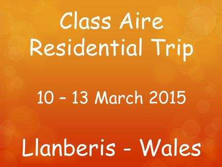 Class Aire Residential Trip 10 – 13 March 2015 Llanberis - Wales.