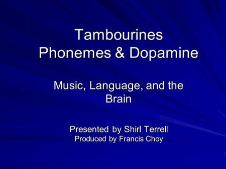 Tambourines Phonemes & Dopamine Music, Language, and the Brain Presented by Shirl Terrell Produced by Francis Choy.