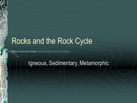 Rocks and the Rock Cycle Igneous, Sedimentary, Metamorphic.