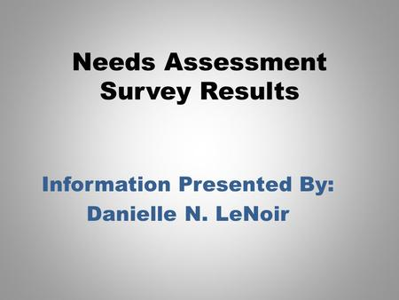 Needs Assessment Survey Results Information Presented By: Danielle N. LeNoir.