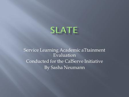 Service Learning Academic aTtainment Evaluation Conducted for the CalServe Initiative By Sasha Neumann.