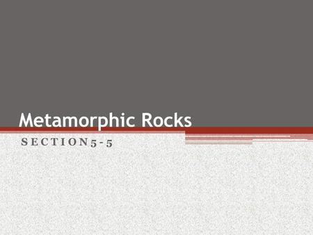 Metamorphic Rocks S E C T I O N 5 - 5. Objectives Under what conditions do metamorphic rocks form? How do geologists classify metamorphic rocks?