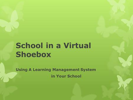 School in a Virtual Shoebox Using A Learning Management System in Your School.