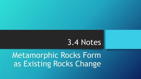 3.4 Notes Metamorphic Rocks Form as Existing Rocks Change.