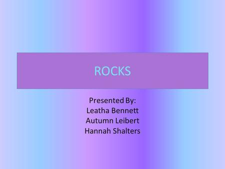 ROCKS Presented By: Leatha Bennett Autumn Leibert Hannah Shalters.