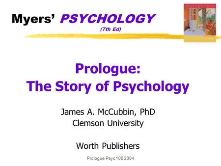 Prologue Psyc 100 2004 Myers' PSYCHOLOGY (7th Ed) Prologue: The Story of Psychology James A. McCubbin, PhD Clemson University Worth Publishers.