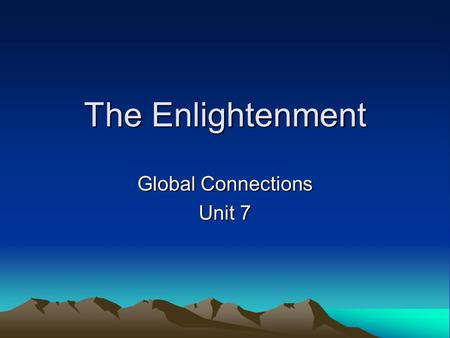 The Enlightenment Global Connections Unit 7. The Enlightenment The scientific revolution as applied to the field of human behavior –Use methods of natural.