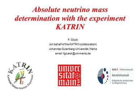 Absolute neutrino mass determination with the experiment KATRIN F. Glück (on behalf of the KATRIN collaboration) Johannes Gutenberg-Universität, Mainz.
