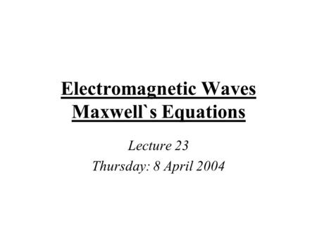 Electromagnetic Waves Maxwell`s Equations Lecture 23 Thursday: 8 April 2004.