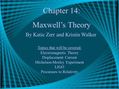 Chapter 14: Maxwell's Theory By Katie Zerr and Kristin Walker Topics that will be covered: Electromagnetic Theory Displacement Current Michelson-Morley.