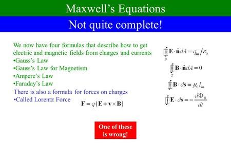 Not quite complete! Maxwell's Equations We now have four formulas that describe how to get electric and magnetic fields from charges and currents Gauss's.
